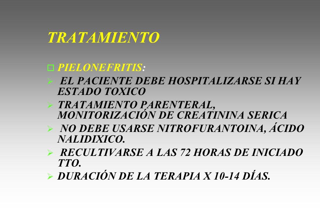 TRATAMIENTO o PIELONEFRITIS: EL PACIENTE DEBE HOSPITALIZARSE SI HAY ESTADO TOXICO TRATAMIENTO PARENTERAL, MONITORIZACIÓN DE CREATININA SERICA NO DEBE