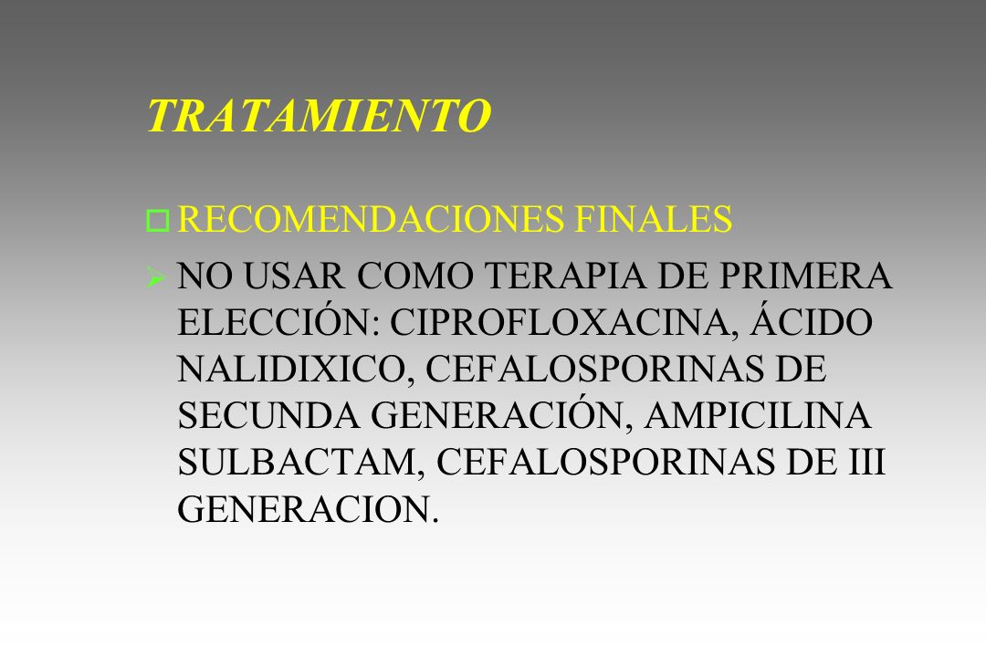TRATAMIENTO o RECOMENDACIONES FINALES NO USAR COMO TERAPIA DE PRIMERA ELECCIÓN: CIPROFLOXACINA, ÁCIDO NALIDIXICO, CEFALOSPORINAS DE SECUNDA GENERACIÓN