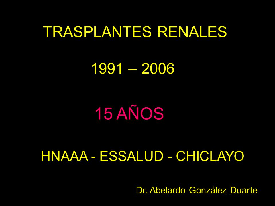 TRASPLANTES RENALES 1991 – 2006 15 AÑOS HNAAA - ESSALUD - CHICLAYO Dr. Abelardo González Duarte