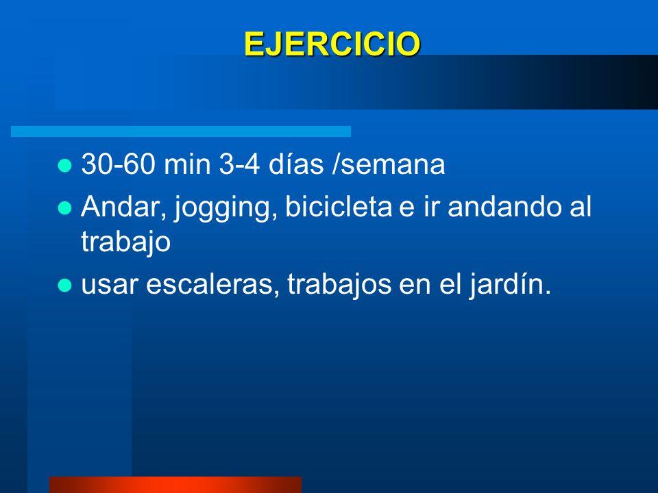EJERCICIO 30-60 min 3-4 días /semana Andar, jogging, bicicleta e ir andando al trabajo usar escaleras, trabajos en el jardín.