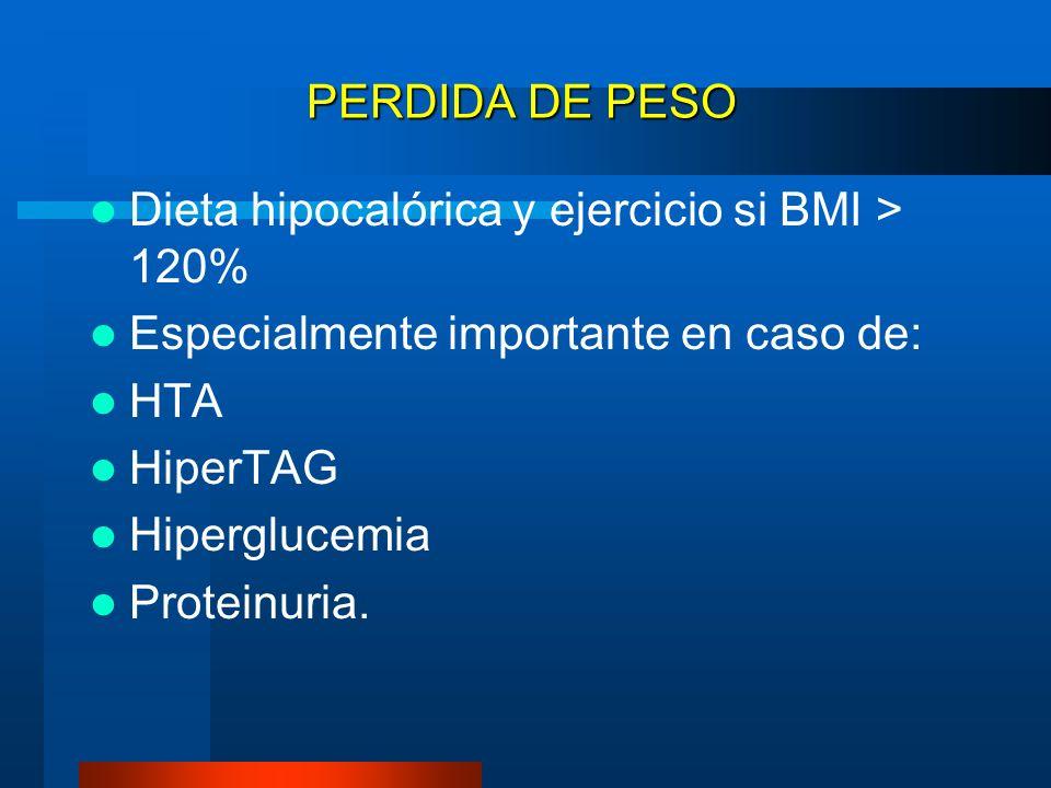 PERDIDA DE PESO Dieta hipocalórica y ejercicio si BMI > 120% Especialmente importante en caso de: HTA HiperTAG Hiperglucemia Proteinuria.