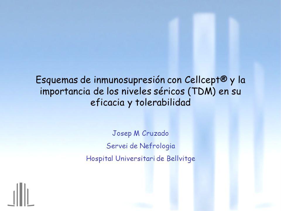 Esquemas de inmunosupresión con Cellcept® y la importancia de los niveles séricos (TDM) en su eficacia y tolerabilidad Josep M Cruzado Servei de Nefrologia Hospital Universitari de Bellvitge