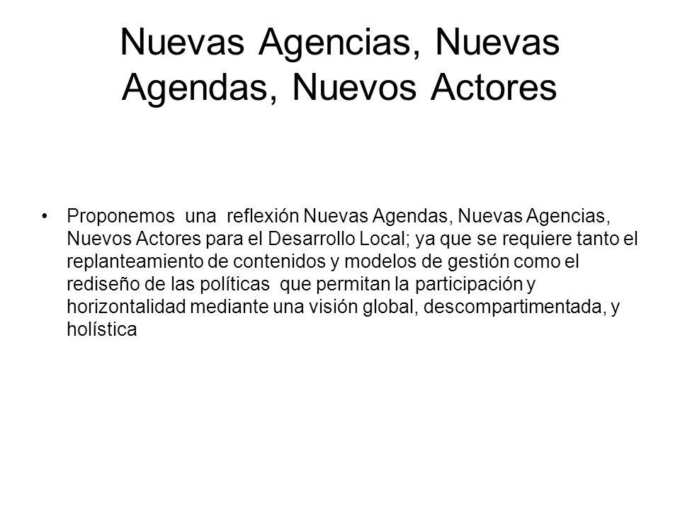 Nuevas Agencias, Nuevas Agendas, Nuevos Actores Proponemos una reflexión Nuevas Agendas, Nuevas Agencias, Nuevos Actores para el Desarrollo Local; ya que se requiere tanto el replanteamiento de contenidos y modelos de gestión como el rediseño de las políticas que permitan la participación y horizontalidad mediante una visión global, descompartimentada, y holística
