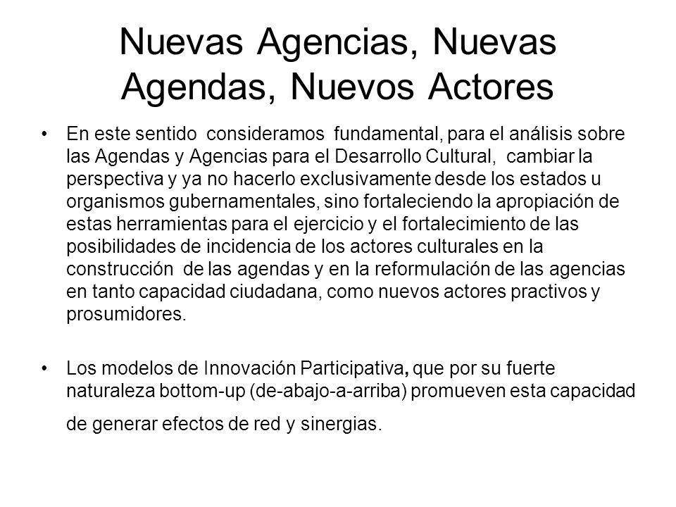 Nuevas Agencias, Nuevas Agendas, Nuevos Actores En este sentido consideramos fundamental, para el análisis sobre las Agendas y Agencias para el Desarrollo Cultural, cambiar la perspectiva y ya no hacerlo exclusivamente desde los estados u organismos gubernamentales, sino fortaleciendo la apropiación de estas herramientas para el ejercicio y el fortalecimiento de las posibilidades de incidencia de los actores culturales en la construcción de las agendas y en la reformulación de las agencias en tanto capacidad ciudadana, como nuevos actores practivos y prosumidores.