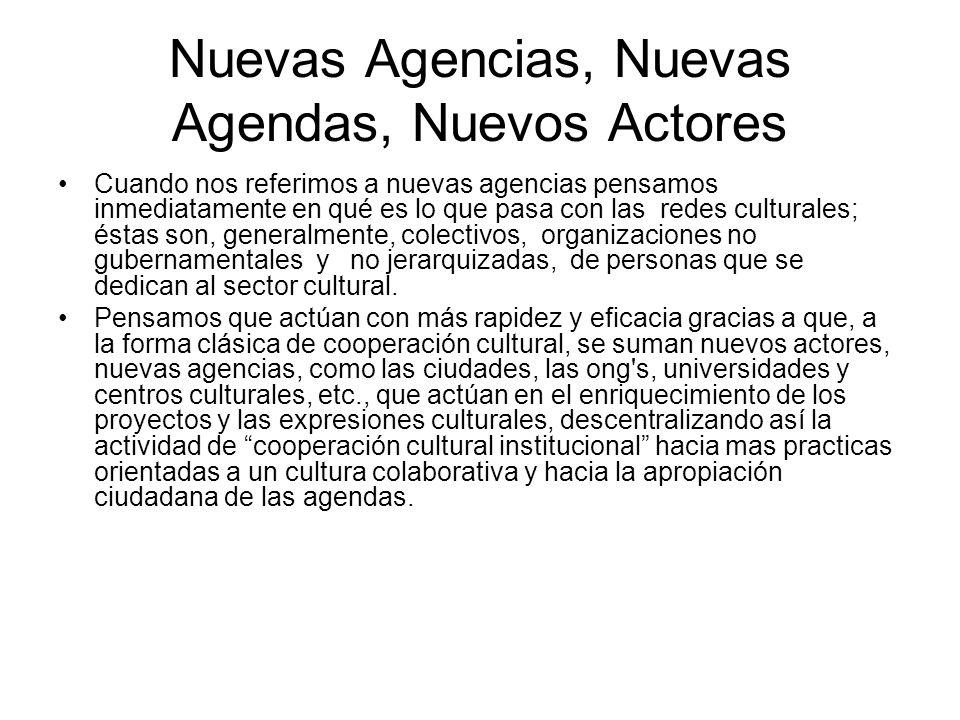 Nuevas Agencias, Nuevas Agendas, Nuevos Actores Cuando nos referimos a nuevas agencias pensamos inmediatamente en qué es lo que pasa con las redes culturales; éstas son, generalmente, colectivos, organizaciones no gubernamentales y no jerarquizadas, de personas que se dedican al sector cultural.