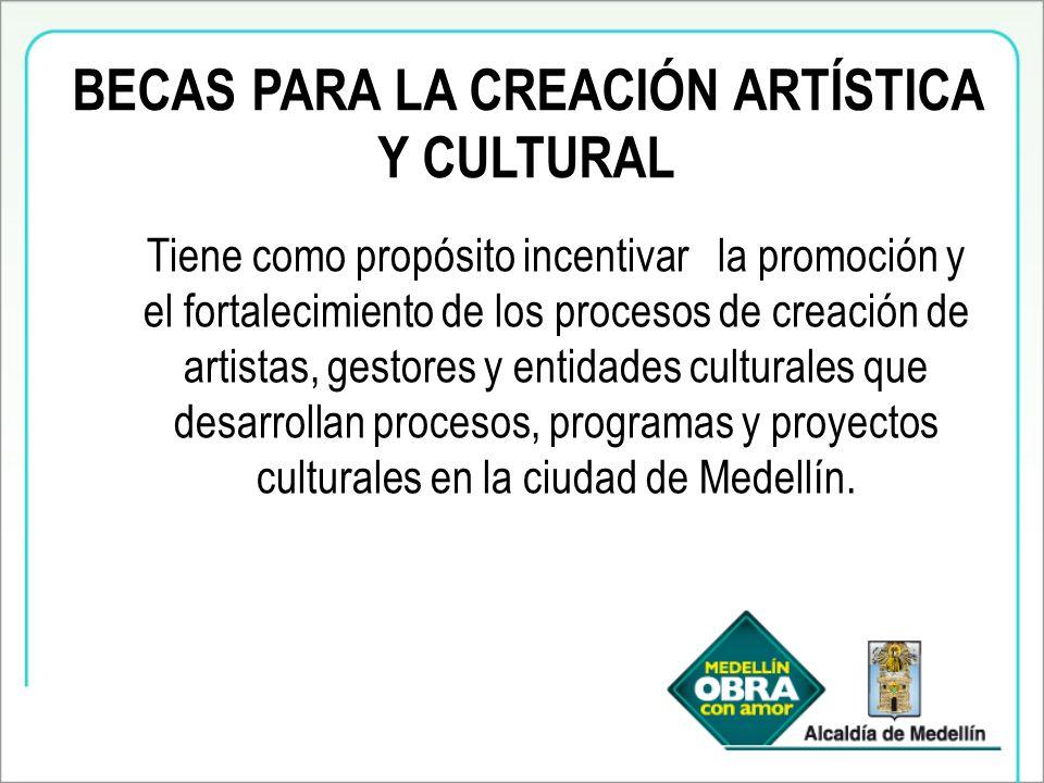 BECAS PARA LA CREACIÓN ARTÍSTICA Y CULTURAL Tiene como propósito incentivar la promoción y el fortalecimiento de los procesos de creación de artistas, gestores y entidades culturales que desarrollan procesos, programas y proyectos culturales en la ciudad de Medellín.