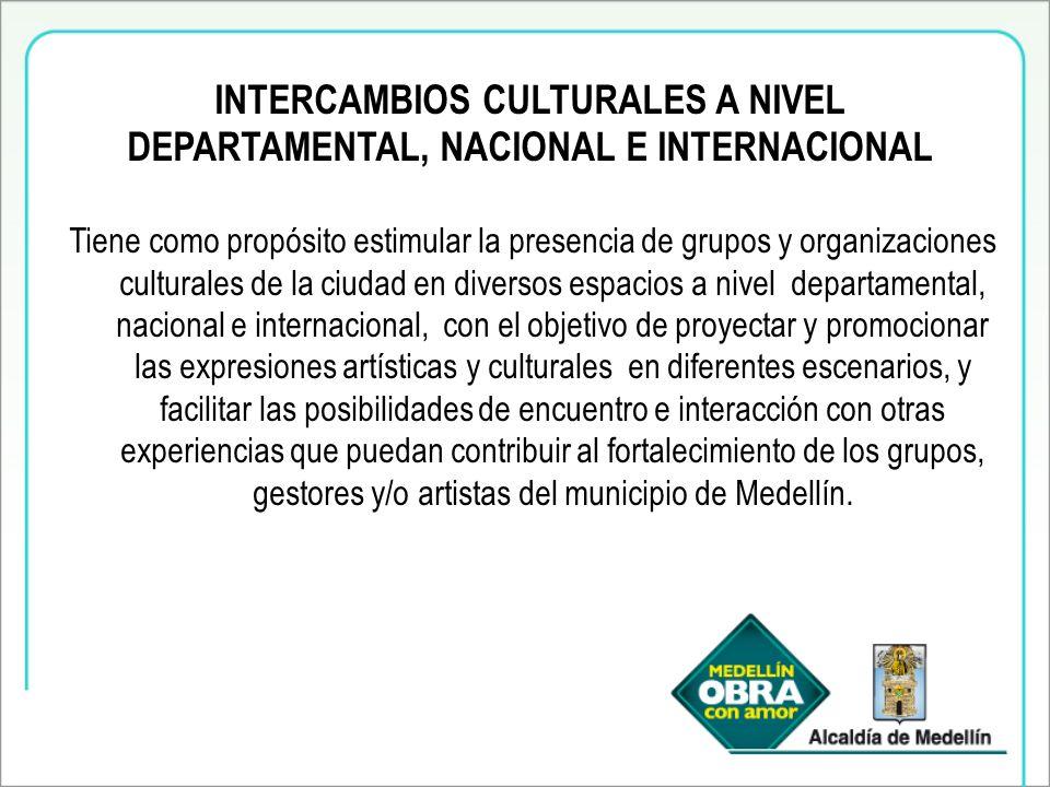 INTERCAMBIOS CULTURALES A NIVEL DEPARTAMENTAL, NACIONAL E INTERNACIONAL Tiene como propósito estimular la presencia de grupos y organizaciones culturales de la ciudad en diversos espacios a nivel departamental, nacional e internacional, con el objetivo de proyectar y promocionar las expresiones artísticas y culturales en diferentes escenarios, y facilitar las posibilidades de encuentro e interacción con otras experiencias que puedan contribuir al fortalecimiento de los grupos, gestores y/o artistas del municipio de Medellín.