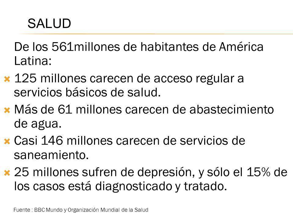 SALUD De los 561millones de habitantes de América Latina: 125 millones carecen de acceso regular a servicios básicos de salud. Más de 61 millones care