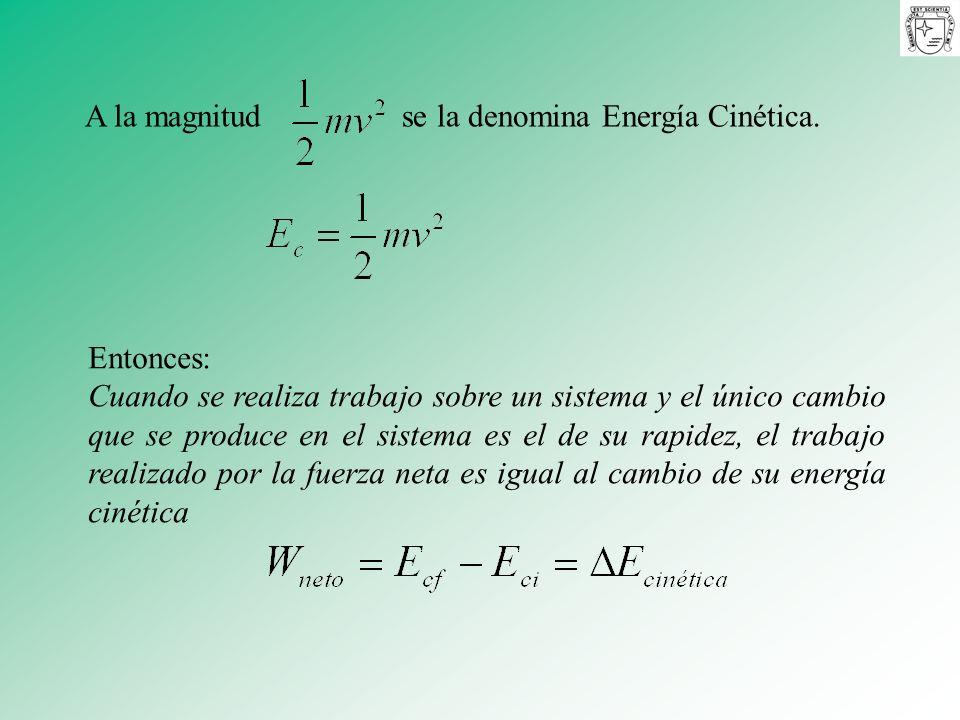 A la magnitud se la denomina Energía Cinética. Entonces: Cuando se realiza trabajo sobre un sistema y el único cambio que se produce en el sistema es