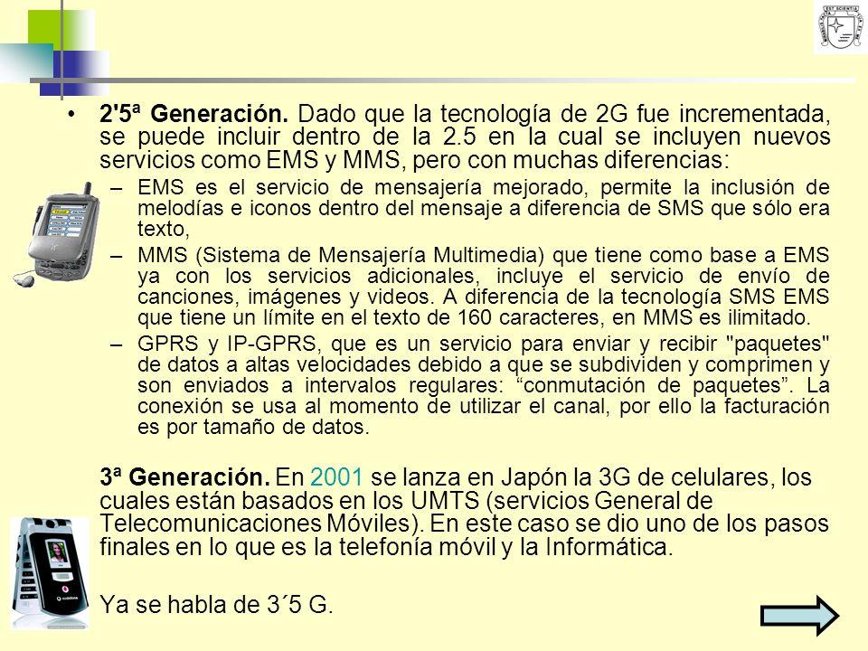 2'5ª Generación. Dado que la tecnología de 2G fue incrementada, se puede incluir dentro de la 2.5 en la cual se incluyen nuevos servicios como EMS y M