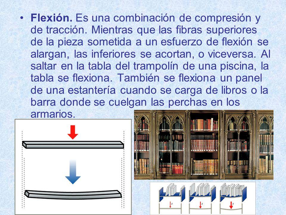 Flexión. Es una combinación de compresión y de tracción. Mientras que las fibras superiores de la pieza sometida a un esfuerzo de flexión se alargan,