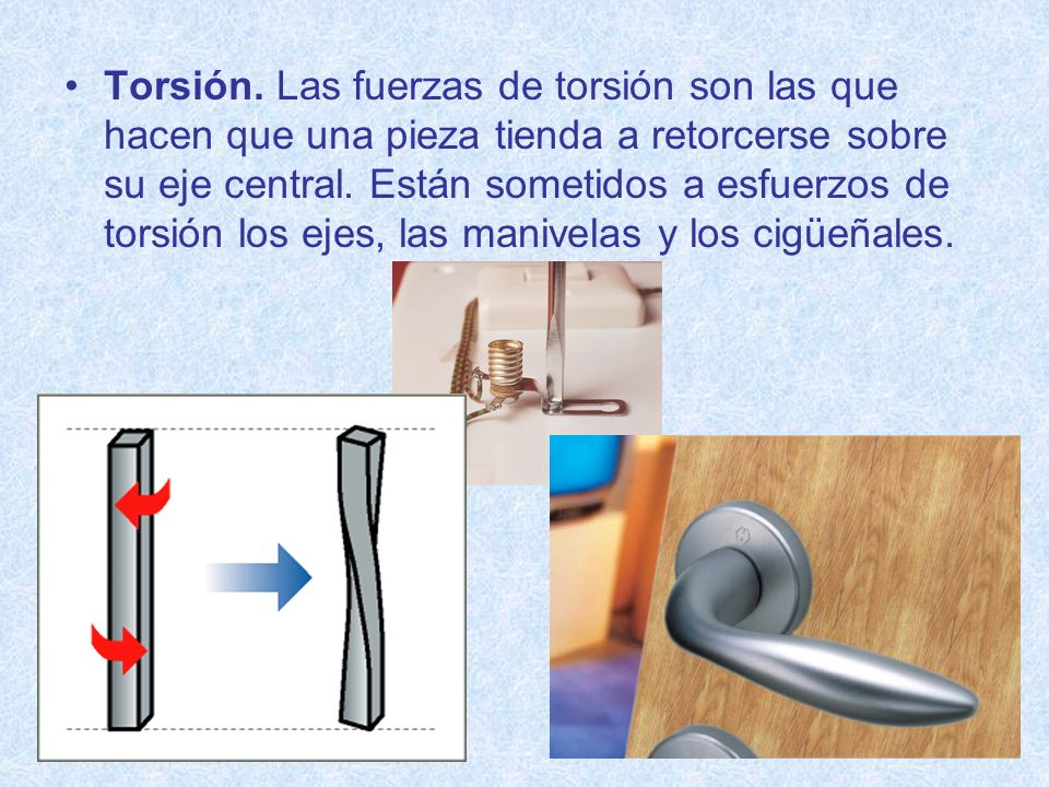 Torsión. Las fuerzas de torsión son las que hacen que una pieza tienda a retorcerse sobre su eje central. Están sometidos a esfuerzos de torsión los e