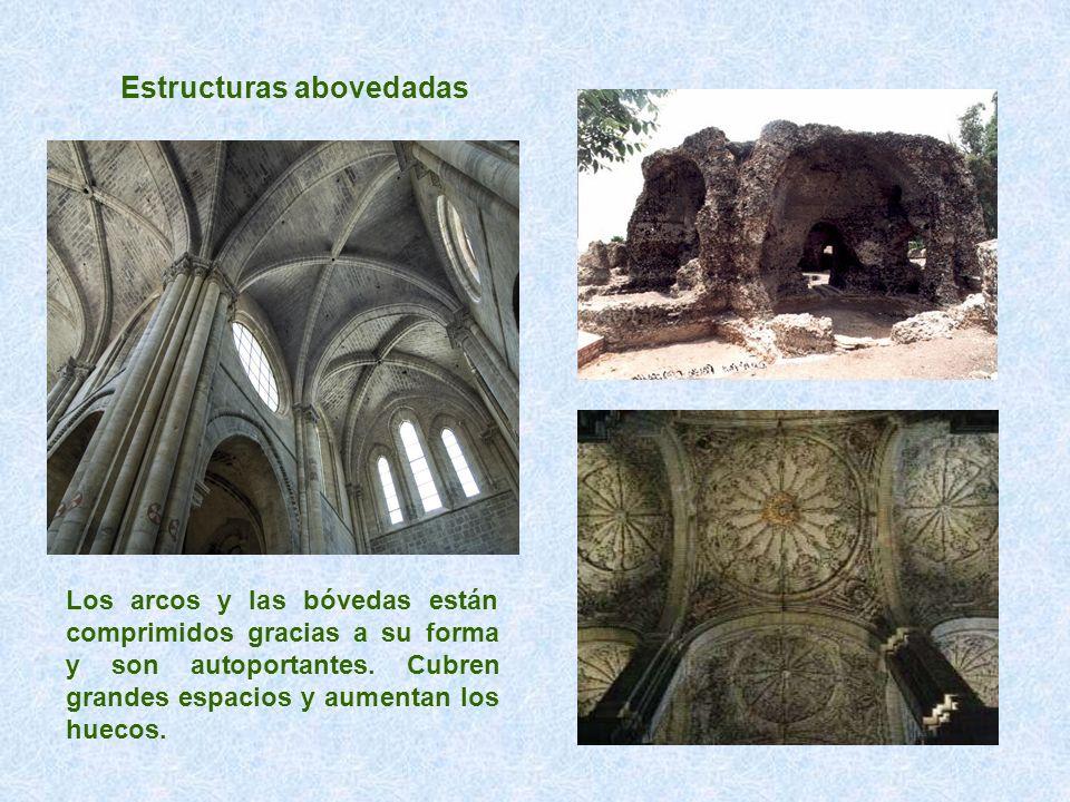 Estructuras abovedadas Los arcos y las bóvedas están comprimidos gracias a su forma y son autoportantes. Cubren grandes espacios y aumentan los huecos