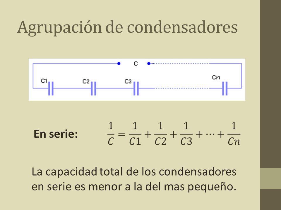 Agrupación de condensadores En serie: La capacidad total de los condensadores en serie es menor a la del mas pequeño.