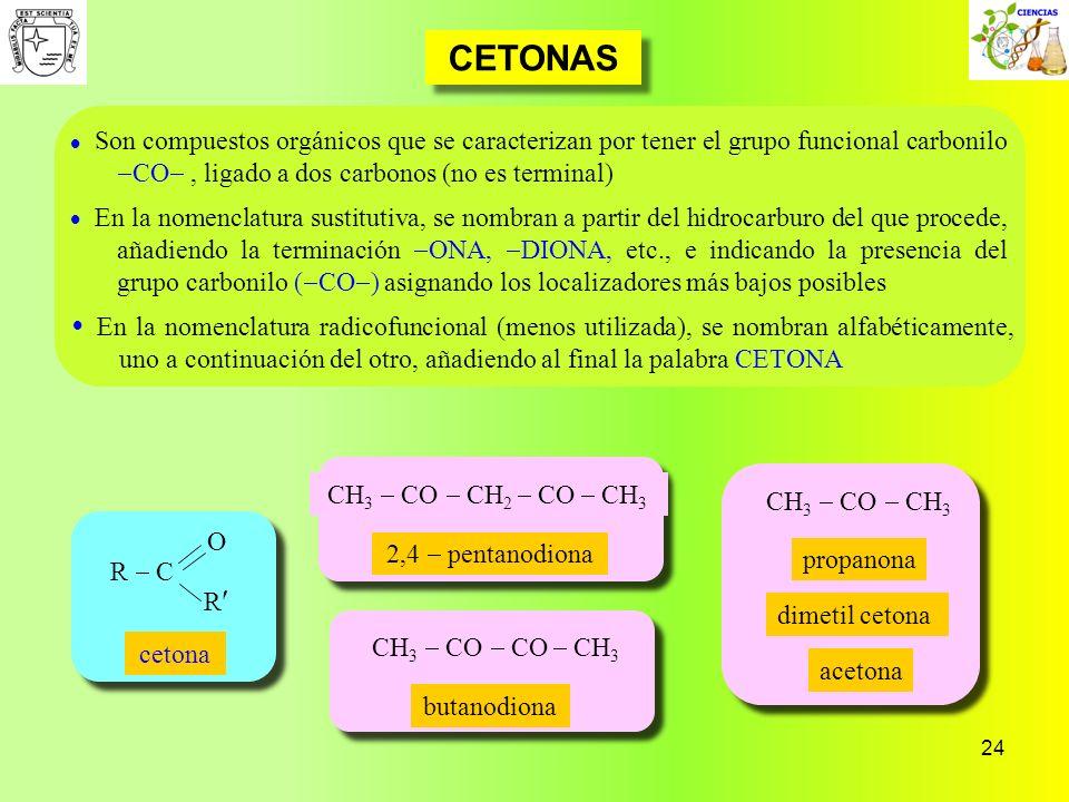 24 CETONAS CH 3 CO CH 3 CH 3 CO CH 2 CO CH 3 2,4 pentanodiona Son compuestos orgánicos que se caracterizan por tener el grupo funcional carbonilo CO,