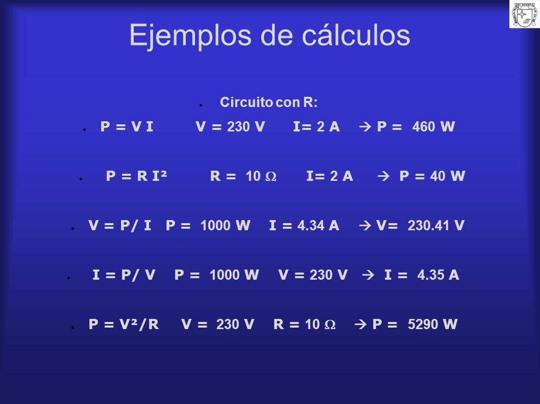 Ejemplos de cálculos Circuito con R: P = V I V = 230 V I= 2 A P = 460 W P = R I² R = 10 I= 2 A P = 40 W V = P/ I P = 1000 W I = 4.34 A V= 230.41 V I =
