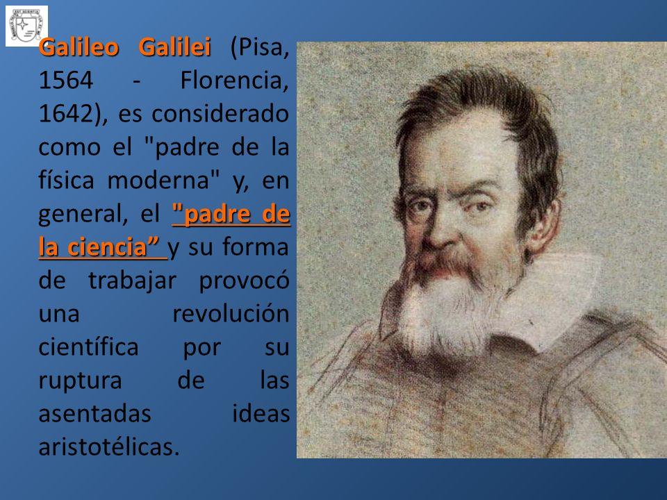 Galileo Galilei padre de la ciencia Galileo Galilei (Pisa, 1564 - Florencia, 1642), es considerado como el padre de la física moderna y, en general, el padre de la ciencia y su forma de trabajar provocó una revolución científica por su ruptura de las asentadas ideas aristotélicas.
