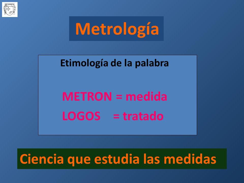 Metrología Etimología de la palabra METRON = medida LOGOS = tratado Ciencia que estudia las medidas