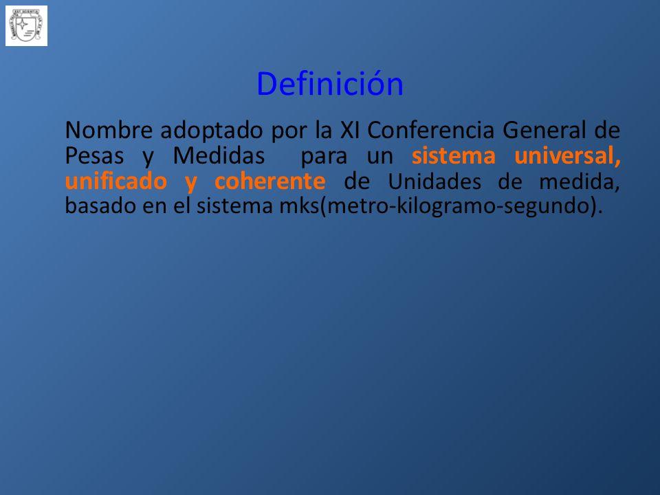 Definición Nombre adoptado por la XI Conferencia General de Pesas y Medidas para un sistema universal, unificado y coherente de Unidades de medida, basado en el sistema mks(metro-kilogramo-segundo).