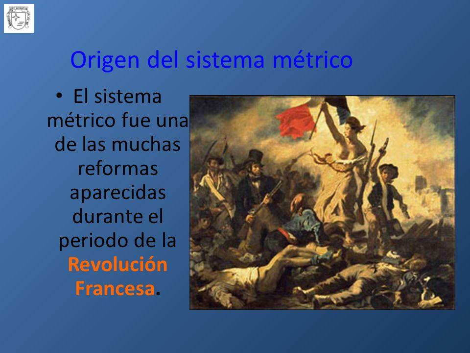 Origen del sistema métrico El sistema métrico fue una de las muchas reformas aparecidas durante el periodo de la Revolución Francesa.