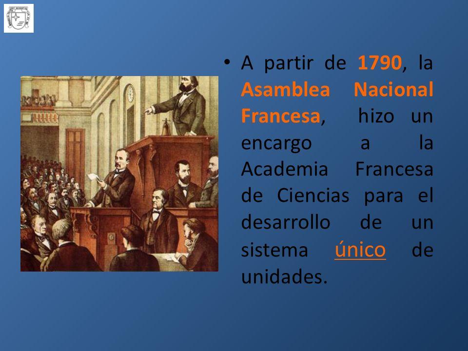 A partir de 1790, la Asamblea Nacional Francesa, hizo un encargo a la Academia Francesa de Ciencias para el desarrollo de un sistema único de unidades.