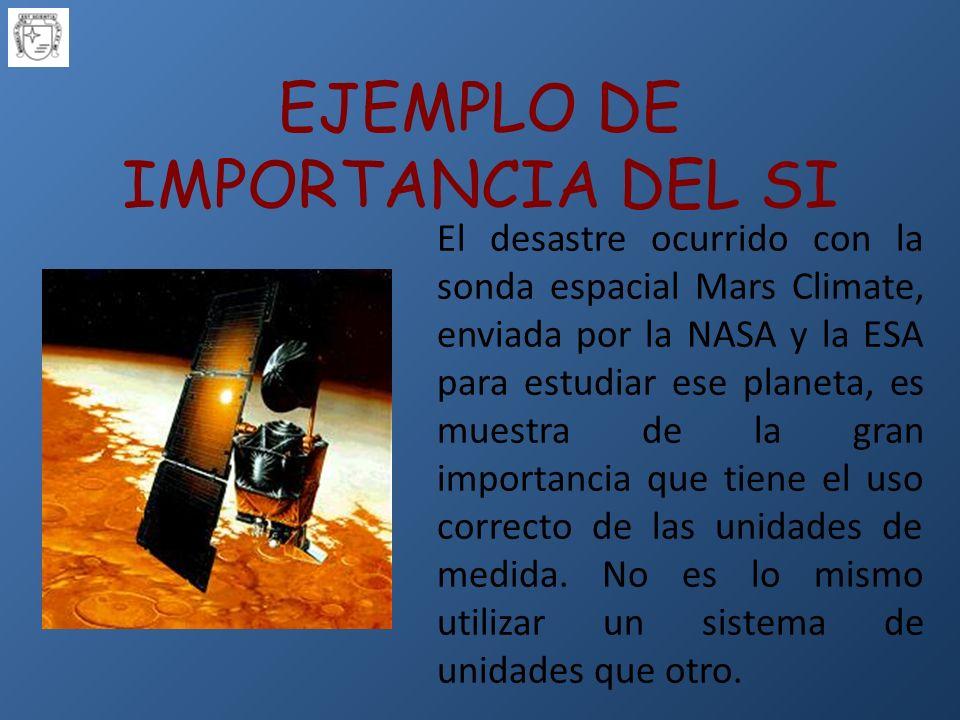 EJEMPLO DE IMPORTANCIA DEL SI El desastre ocurrido con la sonda espacial Mars Climate, enviada por la NASA y la ESA para estudiar ese planeta, es muestra de la gran importancia que tiene el uso correcto de las unidades de medida.