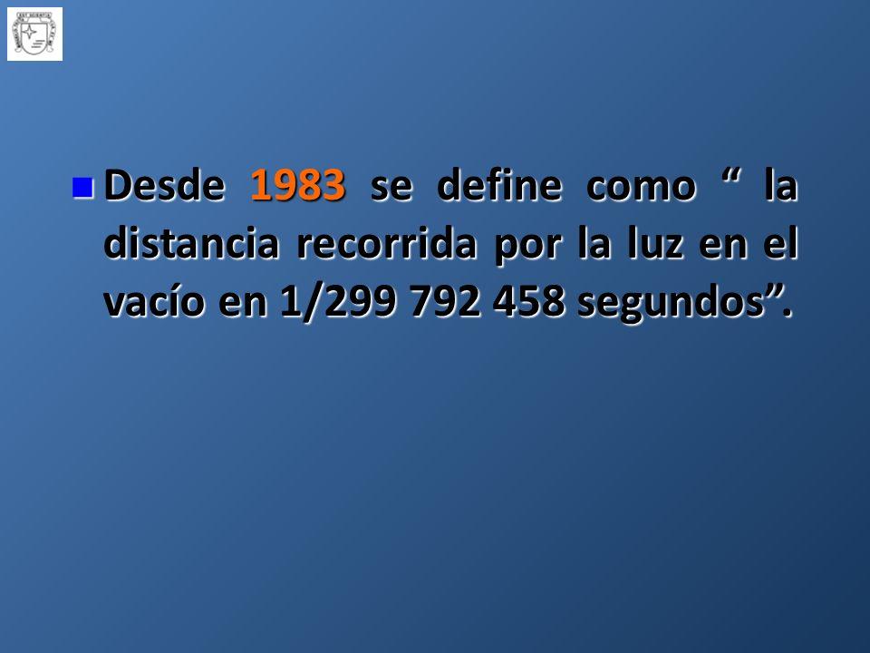 Desde 1983 se define como la distancia recorrida por la luz en el vacío en 1/299 792 458 segundos.