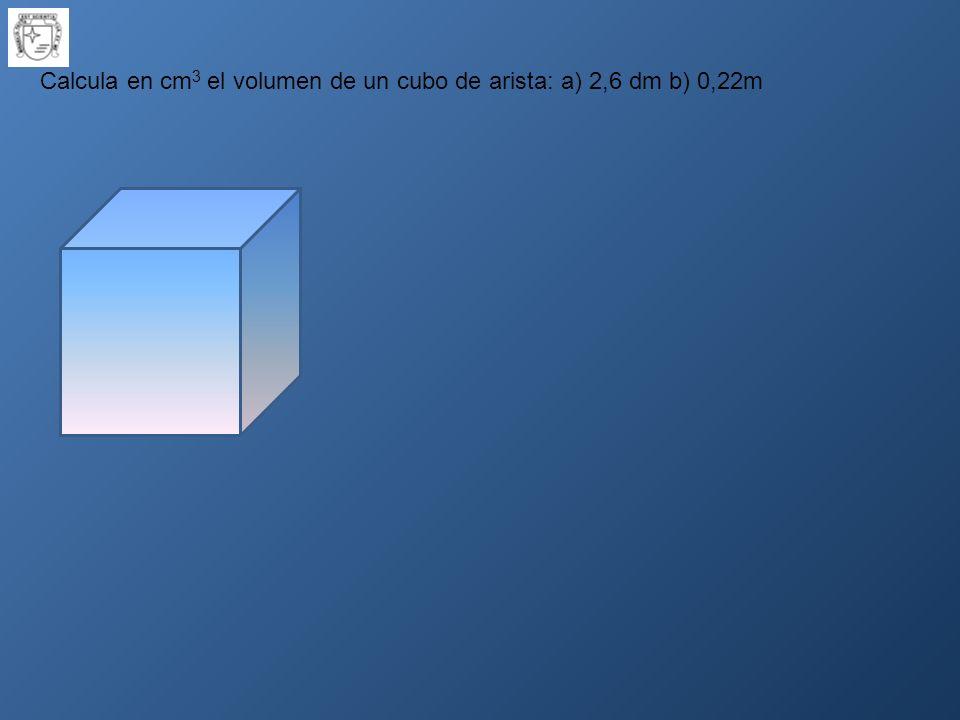 Calcula en cm 3 el volumen de un cubo de arista: a) 2,6 dm b) 0,22m