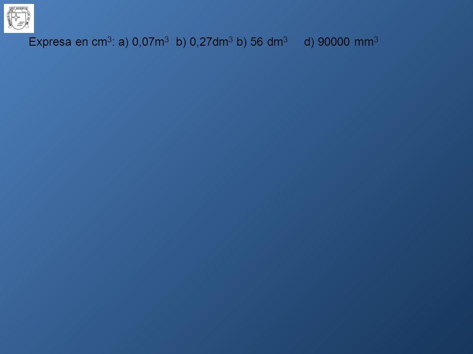 Expresa en cm 3 : a) 0,07m 3 b) 0,27dm 3 b) 56 dm 3 d) 90000 mm 3