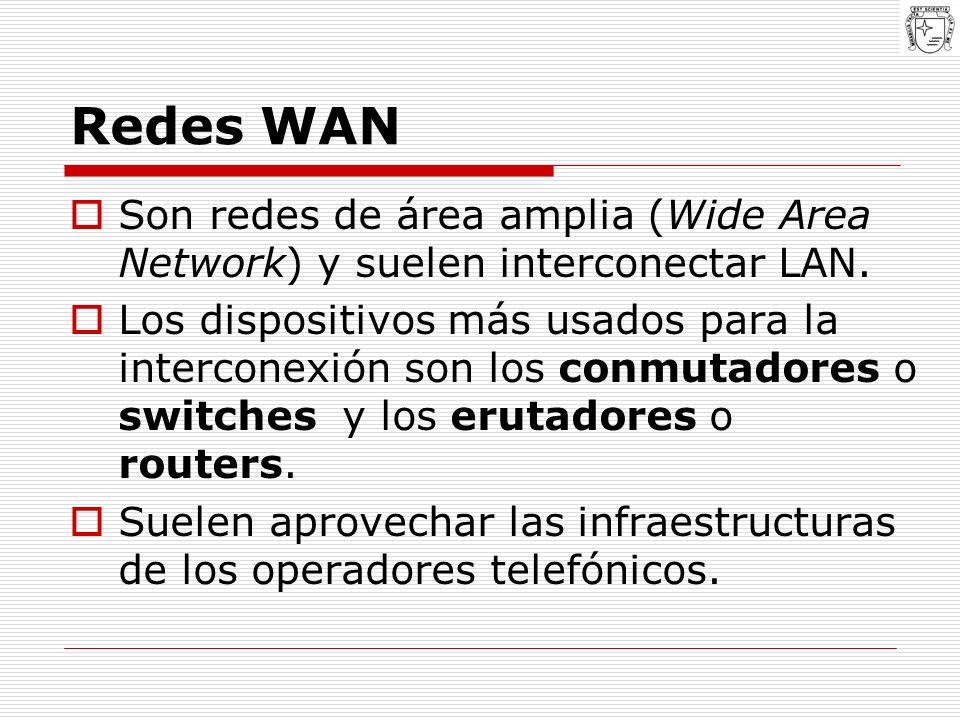 Redes WAN Son redes de área amplia (Wide Area Network) y suelen interconectar LAN. Los dispositivos más usados para la interconexión son los conmutado