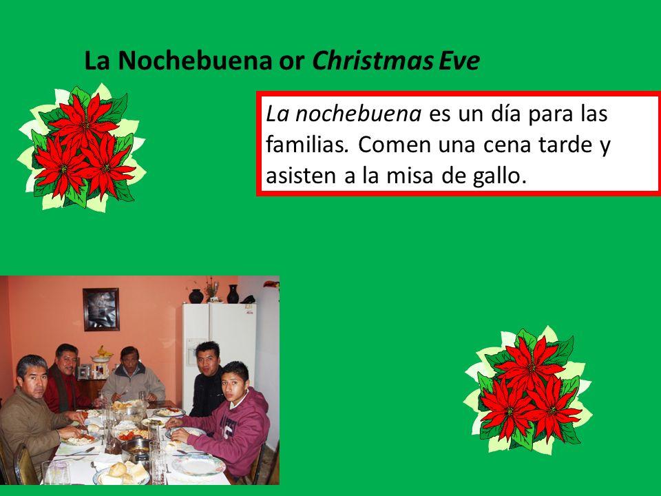 La Nochebuena or Christmas Eve La nochebuena es un día para las familias. Comen una cena tarde y asisten a la misa de gallo.