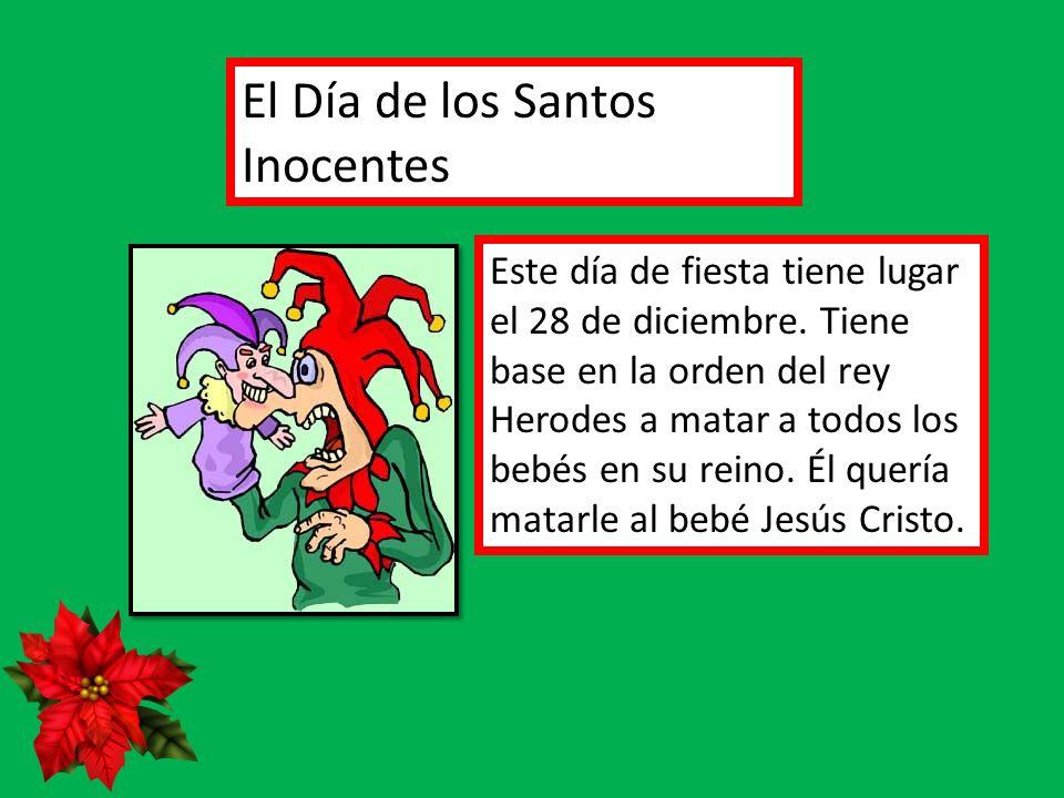 El Día de los Santos Inocentes Este día de fiesta tiene lugar el 28 de diciembre. Tiene base en la orden del rey Herodes a matar a todos los bebés en