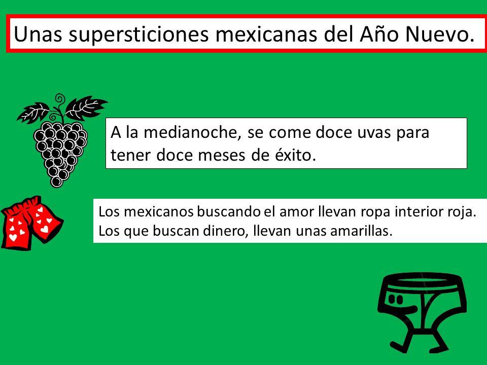 Unas supersticiones mexicanas del Año Nuevo. A la medianoche, se come doce uvas para tener doce meses de éxito. Los mexicanos buscando el amor llevan