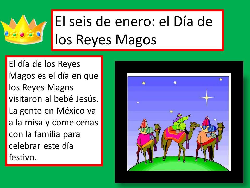 El seis de enero: el Día de los Reyes Magos El día de los Reyes Magos es el día en que los Reyes Magos visitaron al bebé Jesús. La gente en México va