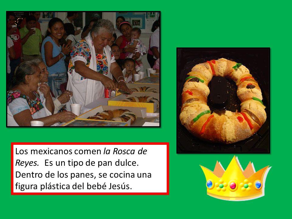 Los mexicanos comen la Rosca de Reyes. Es un tipo de pan dulce. Dentro de los panes, se cocina una figura plástica del bebé Jesús.