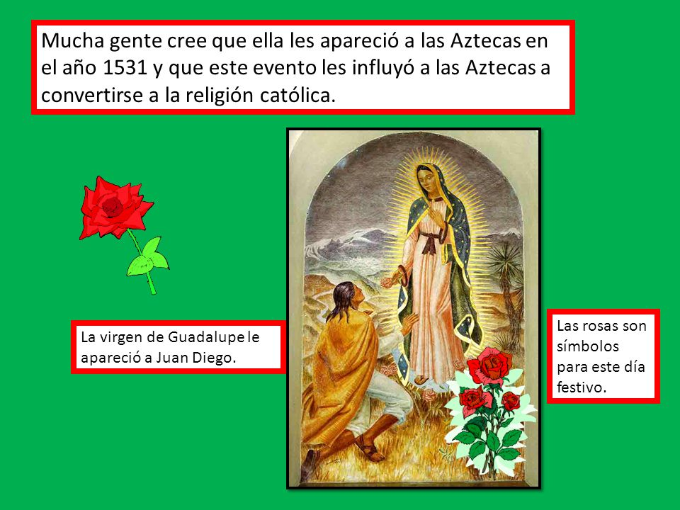 Mucha gente cree que ella les apareció a las Aztecas en el año 1531 y que este evento les influyó a las Aztecas a convertirse a la religión católica.