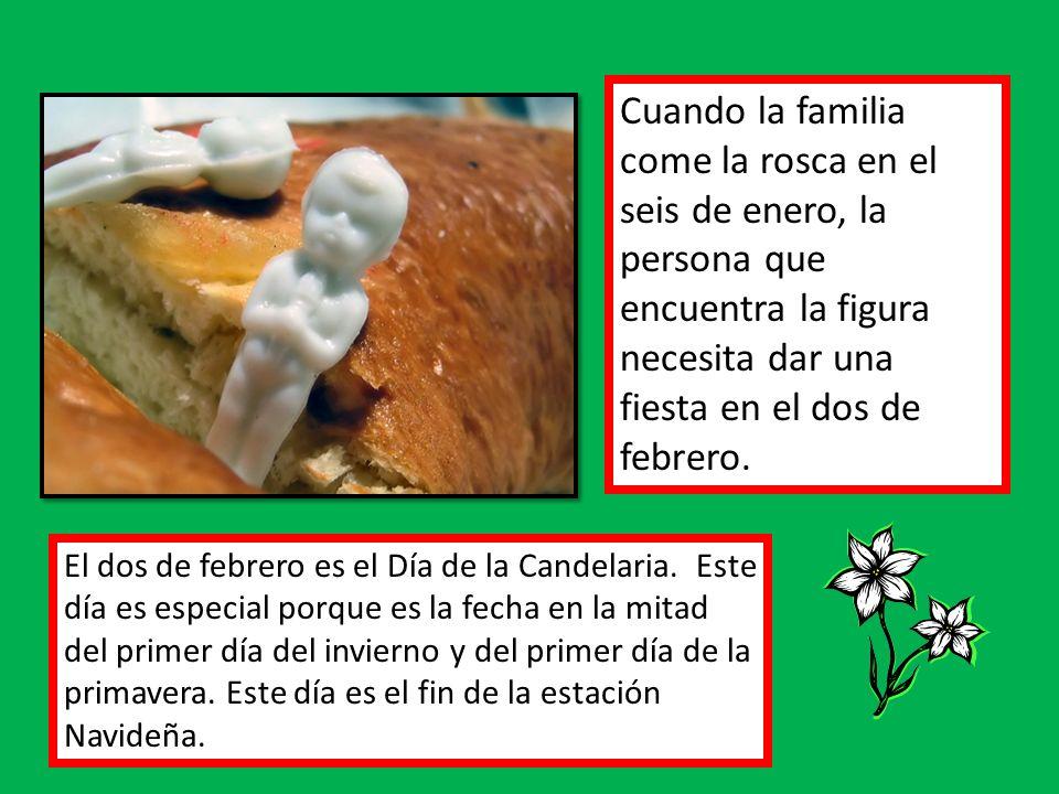 Cuando la familia come la rosca en el seis de enero, la persona que encuentra la figura necesita dar una fiesta en el dos de febrero. El dos de febrer