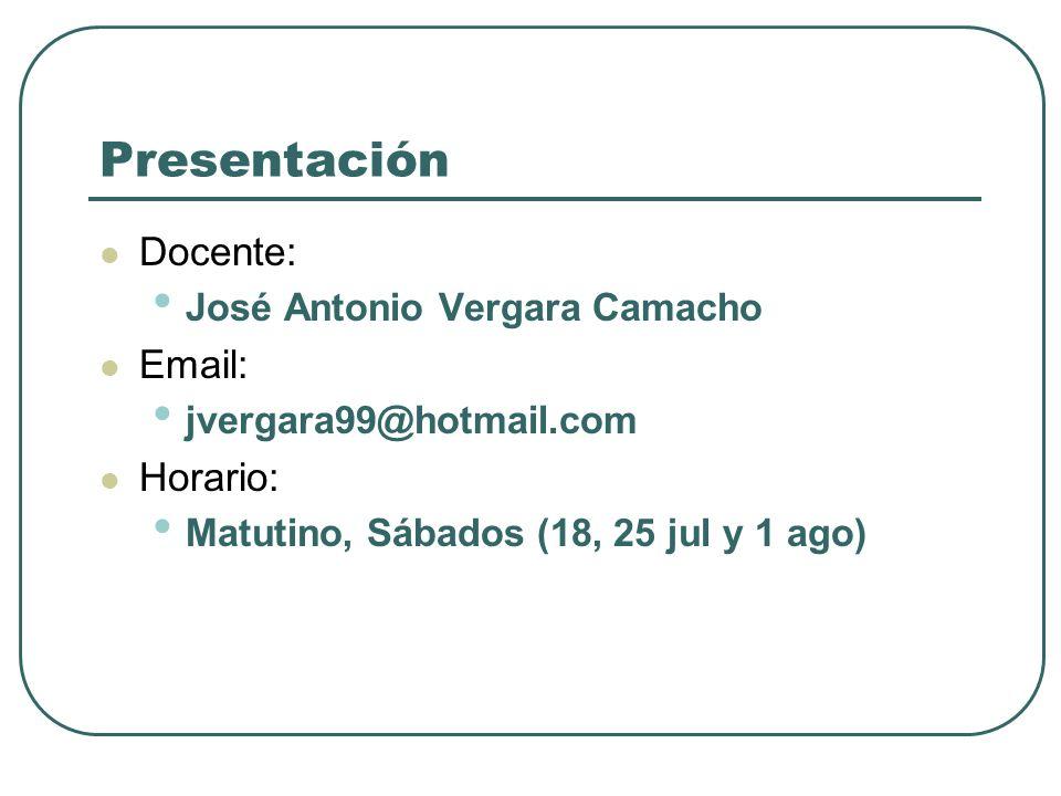 Presentación Docente: José Antonio Vergara Camacho Email: jvergara99@hotmail.com Horario: Matutino, Sábados (18, 25 jul y 1 ago)