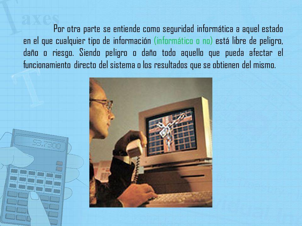 Por otra parte se entiende como seguridad informática a aquel estado en el que cualquier tipo de información (informático o no) está libre de peligro,