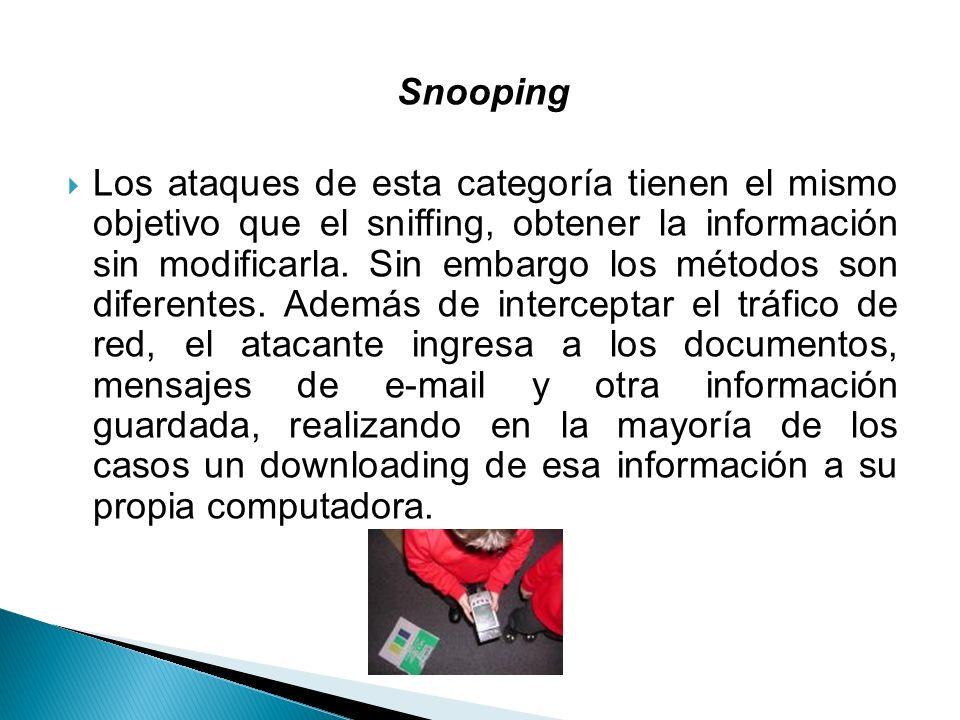 Snooping Los ataques de esta categoría tienen el mismo objetivo que el sniffing, obtener la información sin modificarla. Sin embargo los métodos son d