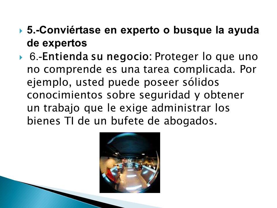 5.-Conviértase en experto o busque la ayuda de expertos 6.- Entienda su negocio: Proteger lo que uno no comprende es una tarea complicada. Por ejemplo