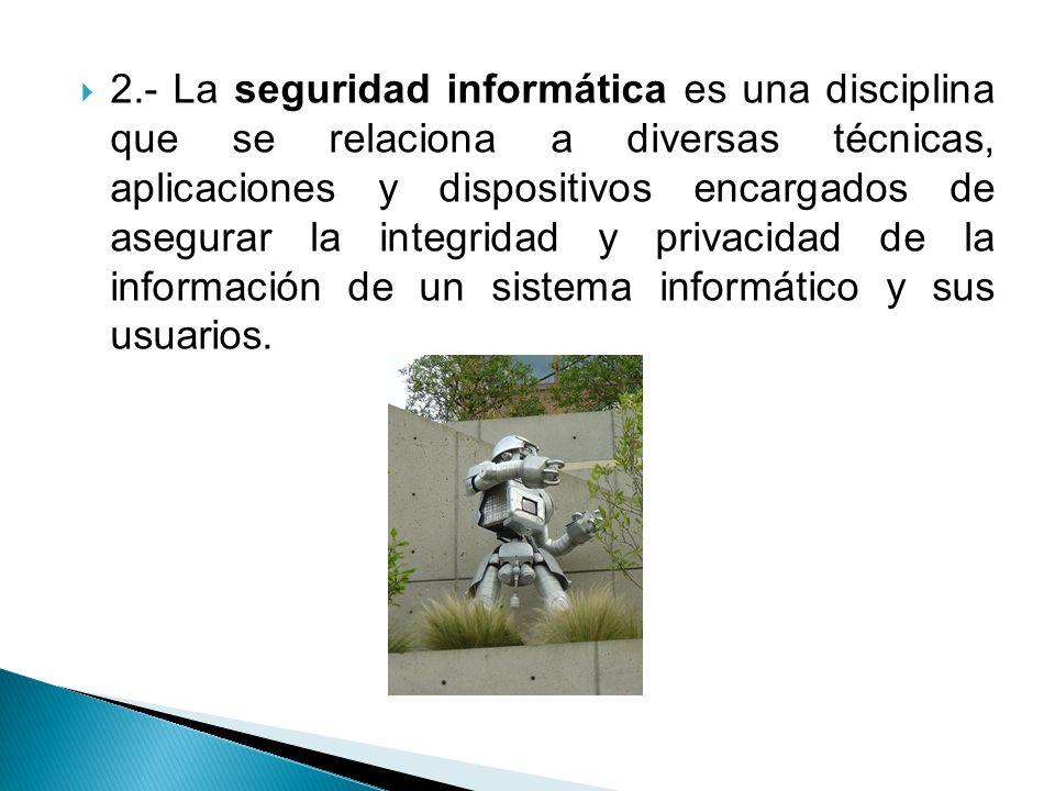 2.- La seguridad informática es una disciplina que se relaciona a diversas técnicas, aplicaciones y dispositivos encargados de asegurar la integridad