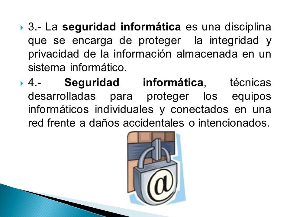 3.- La seguridad informática es una disciplina que se encarga de proteger la integridad y privacidad de la información almacenada en un sistema inform