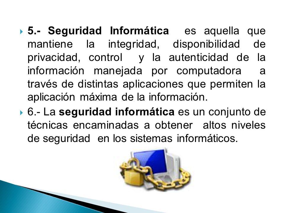 5.- Seguridad Informática es aquella que mantiene la integridad, disponibilidad de privacidad, control y la autenticidad de la información manejada po