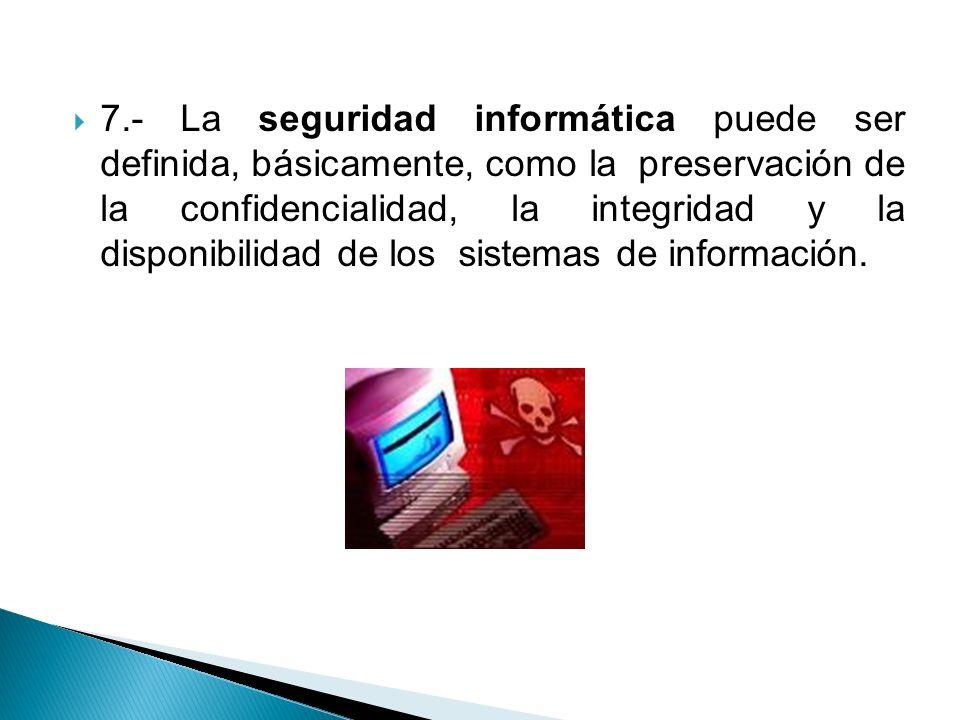 7.- La seguridad informática puede ser definida, básicamente, como la preservación de la confidencialidad, la integridad y la disponibilidad de los si