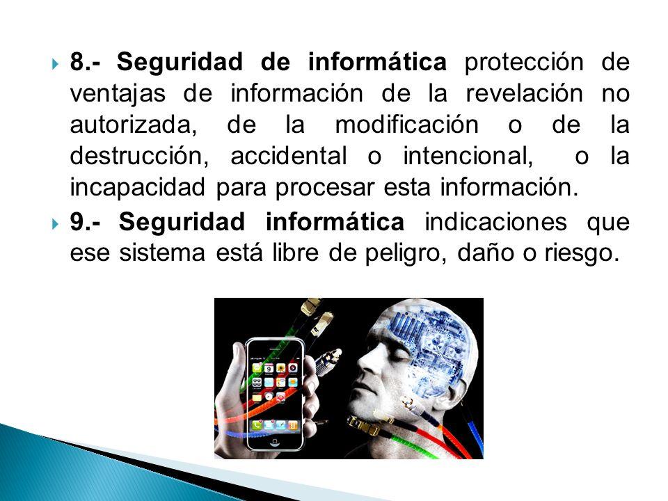 8.- Seguridad de informática protección de ventajas de información de la revelación no autorizada, de la modificación o de la destrucción, accidental