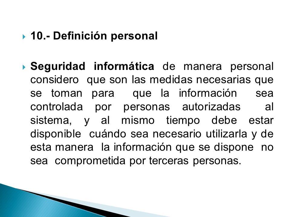 10.- Definición personal Seguridad informática de manera personal considero que son las medidas necesarias que se toman para que la información sea co