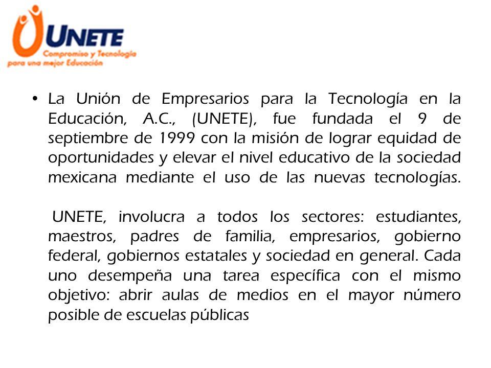 La Unión de Empresarios para la Tecnología en la Educación, A.C., (UNETE), fue fundada el 9 de septiembre de 1999 con la misión de lograr equidad de o