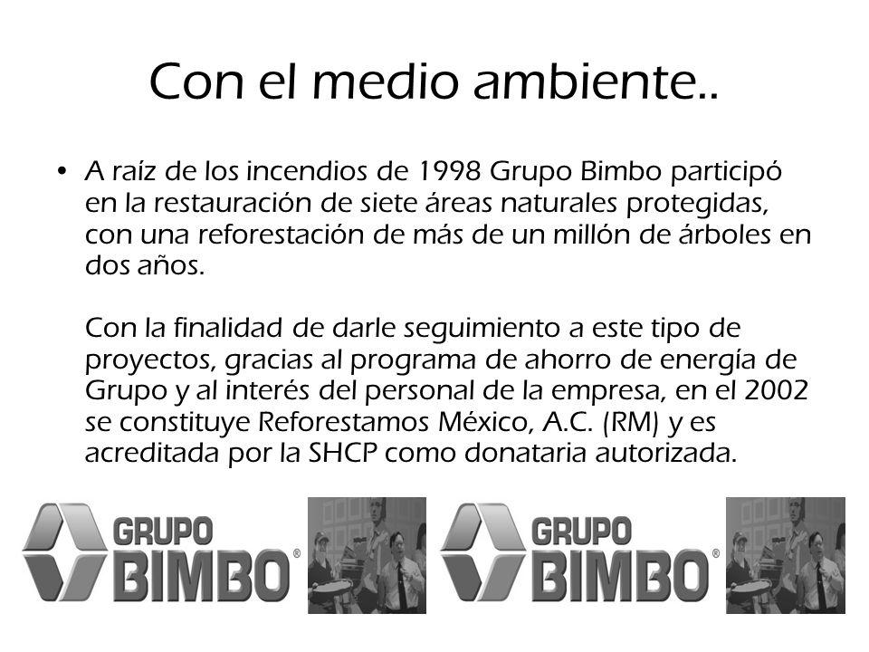 Con el medio ambiente.. A raíz de los incendios de 1998 Grupo Bimbo participó en la restauración de siete áreas naturales protegidas, con una reforest