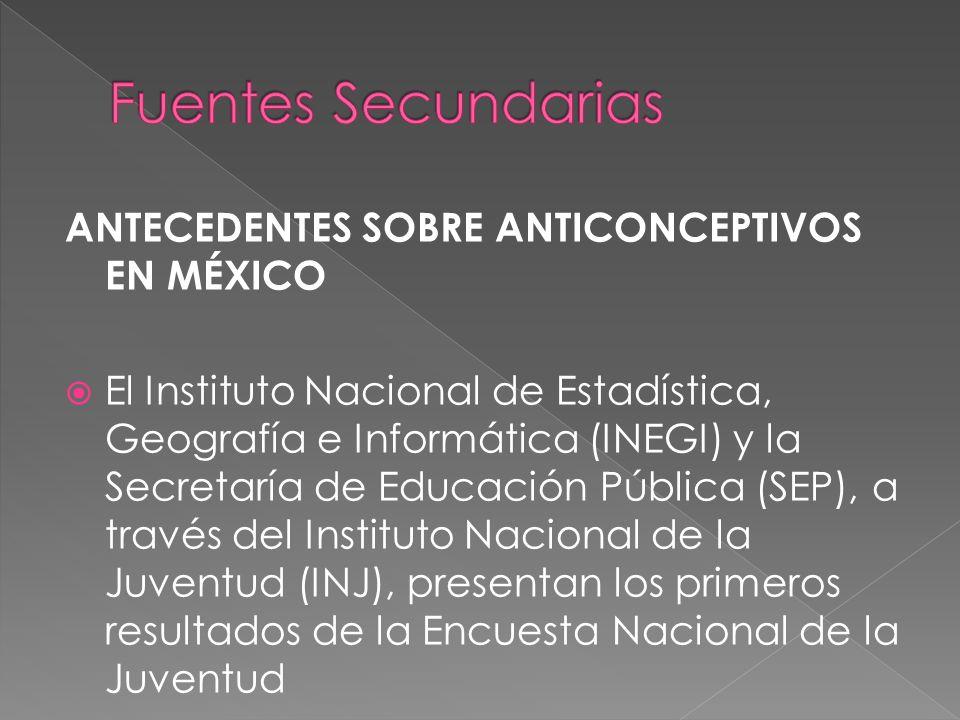 ANTECEDENTES SOBRE ANTICONCEPTIVOS EN MÉXICO El Instituto Nacional de Estadística, Geografía e Informática (INEGI) y la Secretaría de Educación Públic